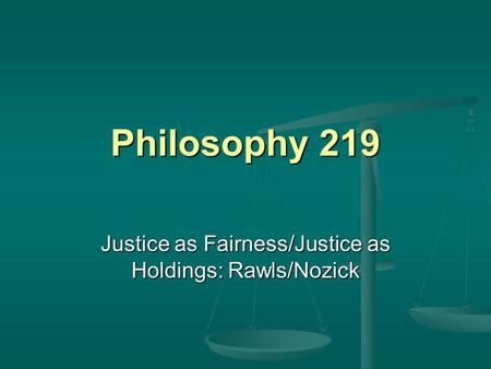 Philosophy 219 Justice as Fairness/Justice as Holdings: Rawls/Nozick.