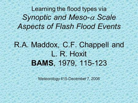 Learning the flood types via Synoptic and Meso-  Scale Aspects of Flash Flood Events R.A. Maddox, C.F. Chappell and L. R. Hoxit BAMS, 1979, 115-123 Meteorology.