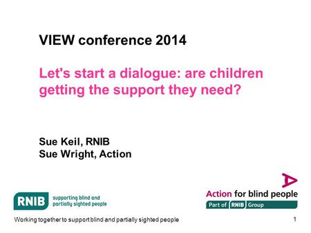 1 VIEW conference 2014 Let's start a dialogue: are children getting the support they need? Sue Keil, RNIB Sue Wright, Action Working together to support.