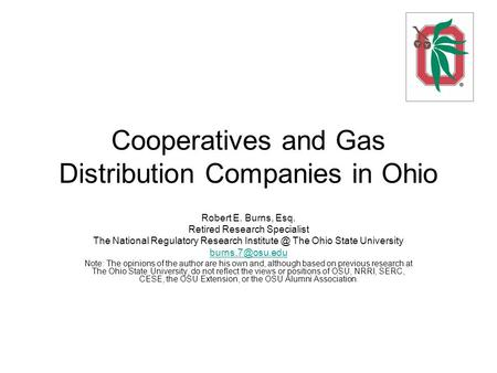 Cooperatives and Gas Distribution Companies in Ohio Robert E. Burns, Esq. Retired Research Specialist The National Regulatory Research The.