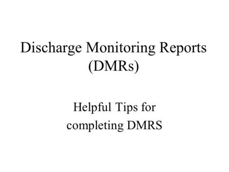 Discharge Monitoring Reports (DMRs) Helpful Tips for completing DMRS.