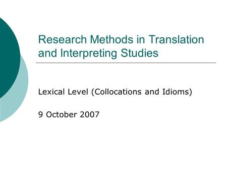 Research Methods in Translation and Interpreting Studies Lexical Level (Collocations and Idioms) 9 October 2007.