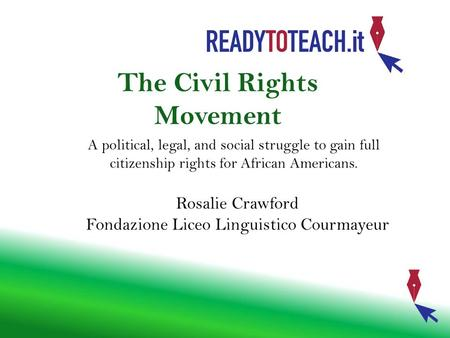 The Civil Rights Movement A political, legal, and social struggle to gain full citizenship rights for African Americans. Rosalie Crawford Fondazione Liceo.