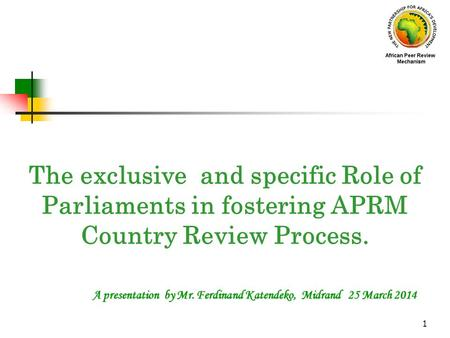 1 A presentation by Mr. Ferdinand Katendeko, Midrand 25 March 2014 The exclusive and specific Role of Parliaments in fostering APRM Country Review Process.