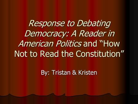 "Response to Debating Democracy: A Reader in American Politics and ""How Not to Read the Constitution"" By: Tristan & Kristen."