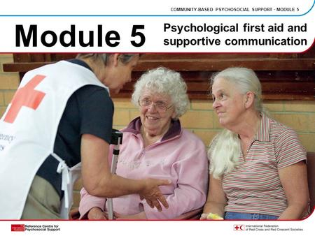 Module 5 COMMUNITY-BASED PSYCHOSOCIAL SUPPORT · MODULE 5 Psychological first aid and supportive communication.