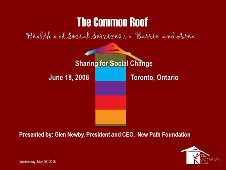 Wednesday, May 06, 2015 Sharing for Social Change June 18, 2008 Toronto, Ontario Presented by: Glen Newby, President and CEO, New Path Foundation.