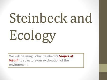 Steinbeck and Ecology We will be using John Steinbeck's Grapes of Wrath to structure our exploration of the environment.