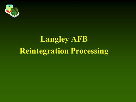 Langley AFB Reintegration Processing. First and Foremost WELCOME HOME !!!! HOME !!!!