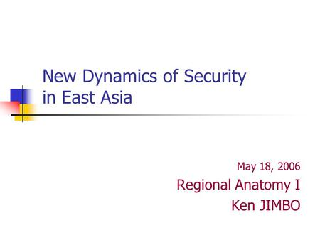 New Dynamics of Security in East Asia May 18, 2006 Regional Anatomy I Ken JIMBO.
