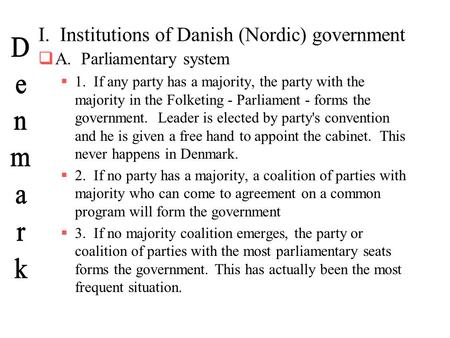 I. Institutions of Danish (Nordic) government  A. Parliamentary system  1. If any party has a majority, the party with the majority in the Folketing.