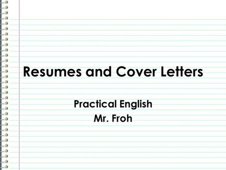 Resumes and Cover Letters Practical English Mr. Froh.