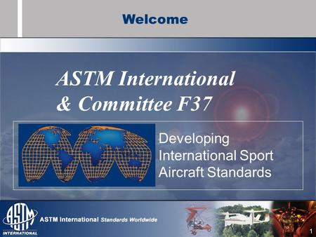 1 ASTM International & Committee F37 Developing International Sport Aircraft Standards Welcome.