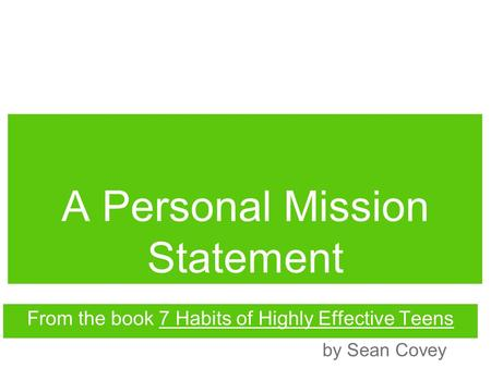 A Personal Mission Statement From the book 7 Habits of Highly Effective Teens by Sean Covey.