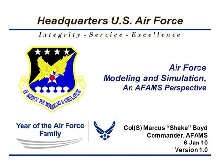 I n t e g r i t y - S e r v i c e - E x c e l l e n c e Headquarters U.S. Air Force Air Force Modeling and Simulation, An AFAMS Perspective Col(S) Marcus.