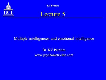 KV Petrides Lecture 5 Multiple intelligences and emotional intelligence Dr. KV Petrides www.psychometriclab.com.