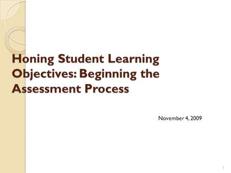 Honing Student Learning Objectives: Beginning the Assessment Process 1 November 4, 2009.