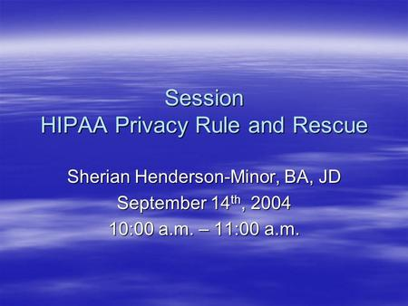 Session HIPAA Privacy Rule and Rescue Sherian Henderson-Minor, BA, JD September 14 th, 2004 10:00 a.m. – 11:00 a.m.