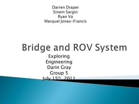 Exploring Engineering Darin Gray Group 5 July 15 th, 2011 Darren Draper Sinem Sargin Ryan Vo Marquel Jones-Francis.