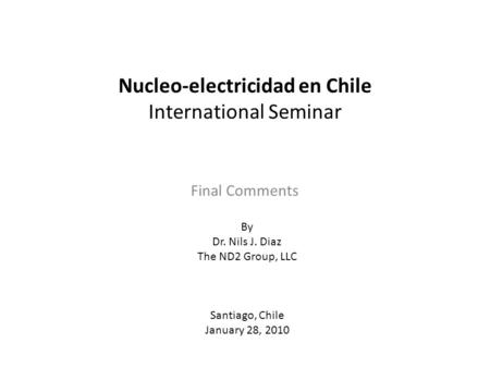 Nucleo-electricidad en Chile International Seminar Final Comments By Dr. Nils J. Diaz The ND2 Group, LLC Santiago, Chile January 28, 2010.