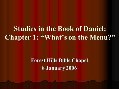 "Studies in the Book of Daniel: Chapter 1: ""What's on the Menu?"" Forest Hills Bible Chapel 8 January 2006."