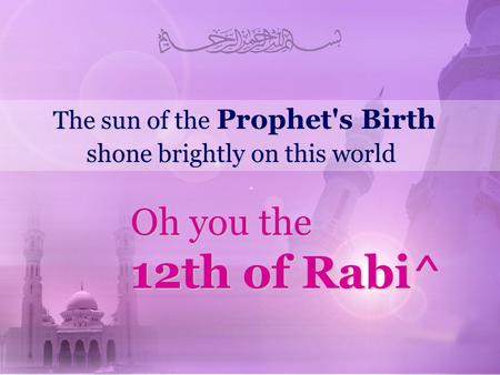 The sun of the Prophet's Birth shone brightly on this world Oh you the 12th of Rabi^