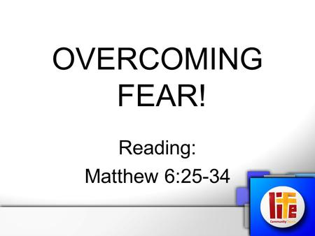 "OVERCOMING FEAR! Reading: Matthew 6:25-34. ""Therefore I tell you, do not worry about your life, what you will eat or drink; or about your body, what you."