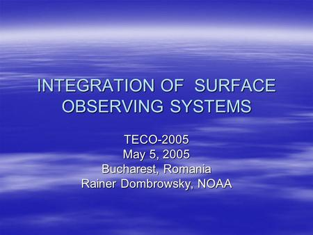 INTEGRATION OF SURFACE OBSERVING SYSTEMS TECO-2005 May 5, 2005 Bucharest, Romania Rainer Dombrowsky, NOAA.