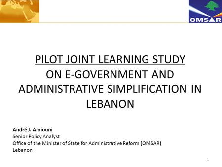 1 PILOT JOINT LEARNING STUDY ON E-GOVERNMENT AND ADMINISTRATIVE SIMPLIFICATION IN LEBANON André J. Amiouni Senior Policy Analyst Office of the Minister.