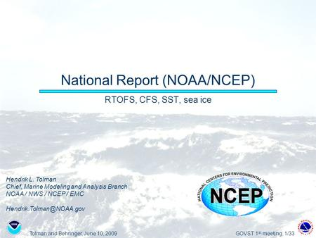 Tolman and Behringer, June 10, 2009GOVST 1 st meeting, 1/33 National Report (NOAA/NCEP) RTOFS, CFS, SST, sea ice Hendrik L. Tolman Chief, Marine Modeling.