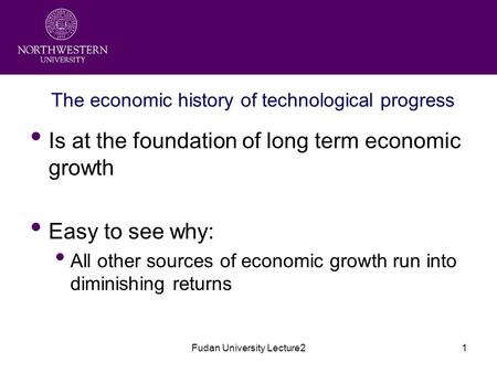Fudan University Lecture21 The economic history <strong>of</strong> technological progress Is at the foundation <strong>of</strong> long term economic growth Easy to see why: All other.