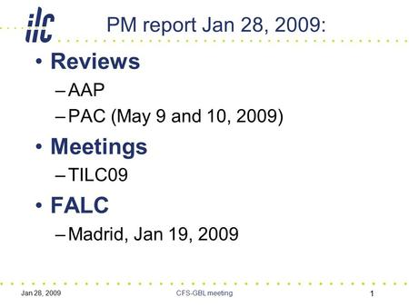 Jan 28, 2009CFS-GBL meeting 1 PM report Jan 28, 2009: Reviews –AAP –PAC (May 9 and 10, 2009) Meetings –TILC09 FALC –Madrid, Jan 19, 2009.