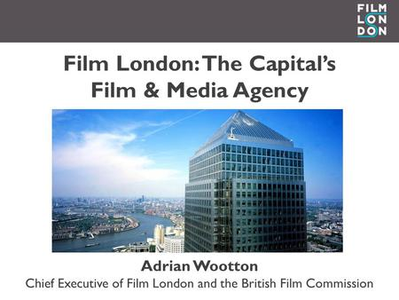 Film London: The Capital's Film & Media Agency Adrian Wootton Chief Executive of Film London and the British Film Commission.