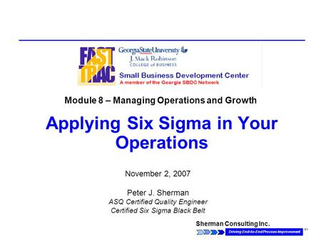 Sherman Consulting Inc. Driving End-to-End Process Improvement SM Applying Six Sigma in Your Operations November 2, 2007 Peter J. Sherman ASQ Certified.