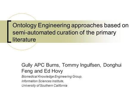 Ontology Engineering approaches based on semi-automated curation of the primary literature Gully APC Burns, Tommy Ingulfsen, Donghui Feng and Ed Hovy Biomedical.