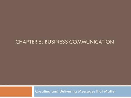 CHAPTER 5: <strong>BUSINESS</strong> <strong>COMMUNICATION</strong> Creating and Delivering Messages that Matter.