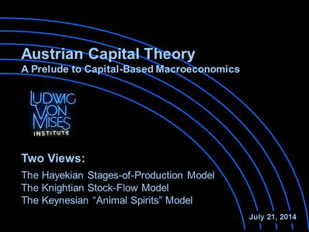 Austrian Capital Theory A Prelude to Capital-Based Macroeconomics The Hayekian Stages-of-Production Model The Knightian Stock-Flow Model July 21, 2014.