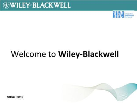 UKSG 2008 Welcome to Wiley-Blackwell. UKSG 2008 Wiley-Blackwell is the result of merging Blackwell with Wiley's Global Scientific, Technical, and Medical.