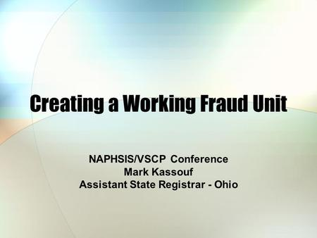 Creating a Working Fraud Unit NAPHSIS/VSCP Conference Mark Kassouf Assistant State Registrar - Ohio.