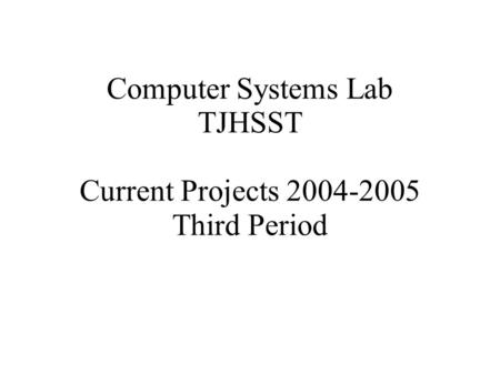 Computer <strong>Systems</strong> Lab TJHSST Current Projects 2004-2005 Third Period.