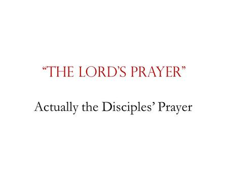 """The Lord's Prayer"" Actually the Disciples' Prayer."