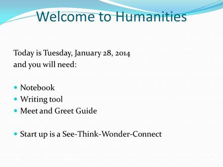 Welcome to Humanities Today is Tuesday, January 28, 2014 and you will need: Notebook Writing tool Meet and Greet Guide Start up is a See-Think-Wonder-Connect.