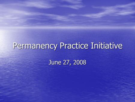 Permanency Practice Initiative June 27, 2008. Hypothesis Enhanced judicial oversight partnered with strength-based, family led, community involved practice.