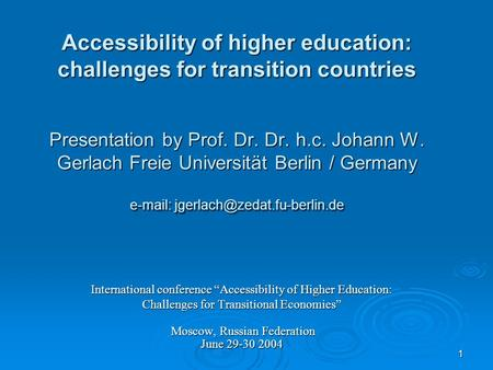 1 Accessibility of higher education: challenges for transition countries Presentation by Prof. Dr. Dr. h.c. Johann W. Gerlach Freie Universität Berlin.