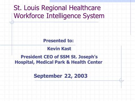 St. Louis Regional Healthcare Workforce Intelligence System Presented to: Kevin Kast President CEO of SSM St. Joseph's Hospital, Medical Park & Health.