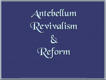 "Antebellum Revivalism & Reform The Second Great Awakening The Second Great Awakening ""Spiritual Reform From Within"" [Religious Revivalism] Social Reforms."