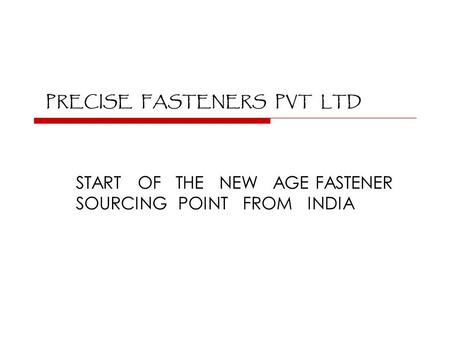 PRECISE FASTENERS PVT LTD START OF THE NEW AGE FASTENER SOURCING POINT FROM INDIA.