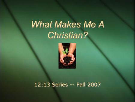 What Makes Me A Christian? 12:13 Series -- Fall 2007.