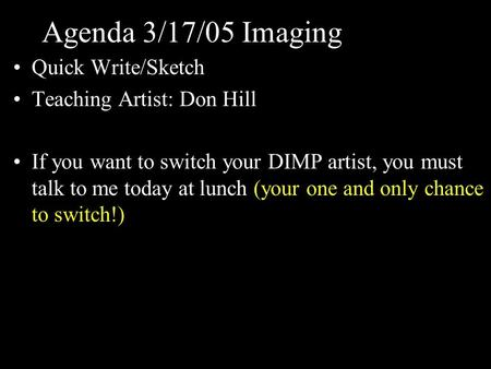 Agenda 3/17/05 Imaging Quick Write/Sketch Teaching Artist: Don Hill If you want to switch your DIMP artist, you must talk to me today at lunch (your one.