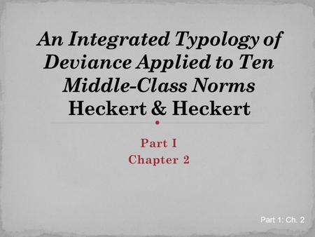 An Integrated Typology of Deviance Applied to Ten Middle-Class Norms Heckert & Heckert Part I Chapter 2 Part 1: Ch. 2.
